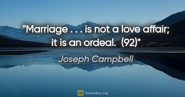 "Joseph Campbell quote: ""Marriage . . . is not a love affair; it is an ordeal.  (92)"""