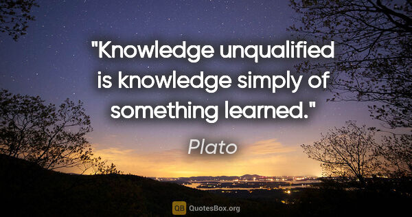"Plato quote: ""Knowledge unqualified is knowledge simply of something learned."""