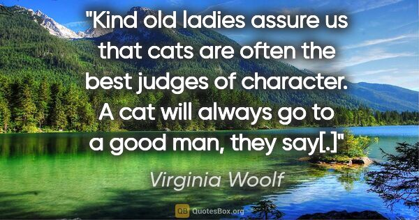"Virginia Woolf quote: ""Kind old ladies assure us that cats are often the best judges..."""
