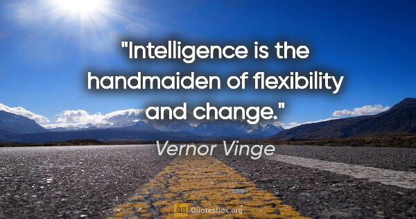 "Vernor Vinge quote: ""Intelligence is the handmaiden of flexibility and change."""