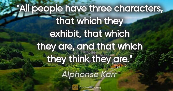 "Alphonse Karr quote: ""All people have three characters, that which they exhibit,..."""