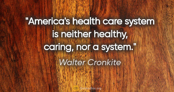 "Walter Cronkite quote: ""America's health care system is neither healthy, caring, nor a..."""