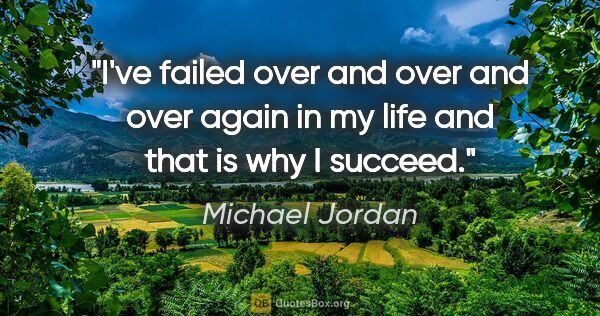 "Michael Jordan quote: ""I've failed over and over and over again in my life and that..."""