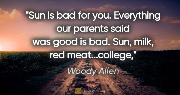 "Woody Allen quote: ""Sun is bad for you. Everything our parents said was good is..."""