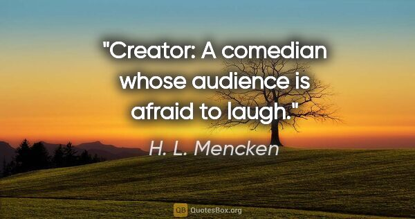 "H. L. Mencken quote: ""Creator: A comedian whose audience is afraid to laugh."""