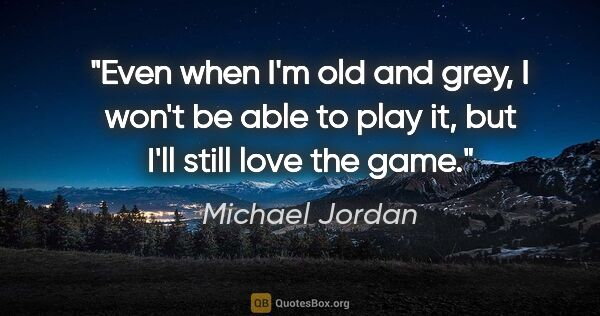 "Michael Jordan quote: ""Even when I'm old and grey, I won't be able to play it, but..."""