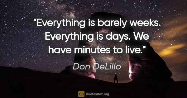 "Don DeLillo quote: ""Everything is barely weeks. Everything is days. We have..."""
