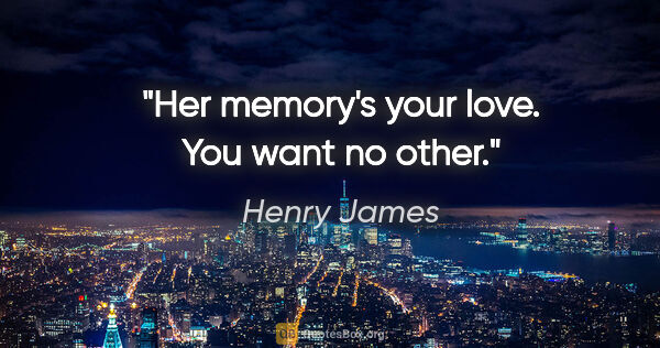 "Henry James quote: ""Her memory's your love. You want no other."""