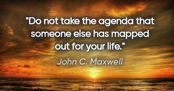 "John C. Maxwell quote: ""Do not take the agenda that someone else has mapped out for..."""