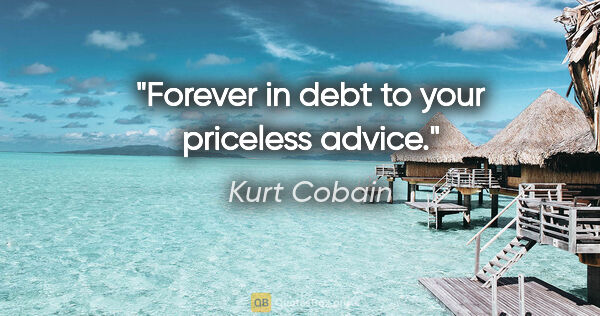 "Kurt Cobain quote: ""Forever in debt to your priceless advice."""