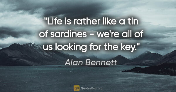 "Alan Bennett quote: ""Life is rather like a tin of sardines - we're all of us..."""