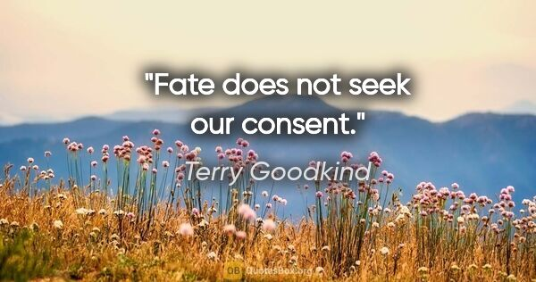 "Terry Goodkind quote: ""Fate does not seek our consent."""