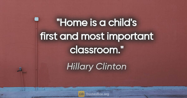 "Hillary Clinton quote: ""Home is a child's first and most important classroom."""