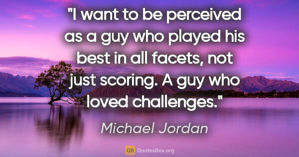 "Michael Jordan quote: ""I want to be perceived as a guy who played his best in all..."""