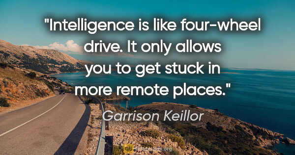 "Garrison Keillor quote: ""Intelligence is like four-wheel drive. It only allows you to..."""