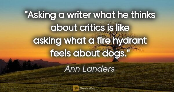 "Ann Landers quote: ""Asking a writer what he thinks about critics is like asking..."""