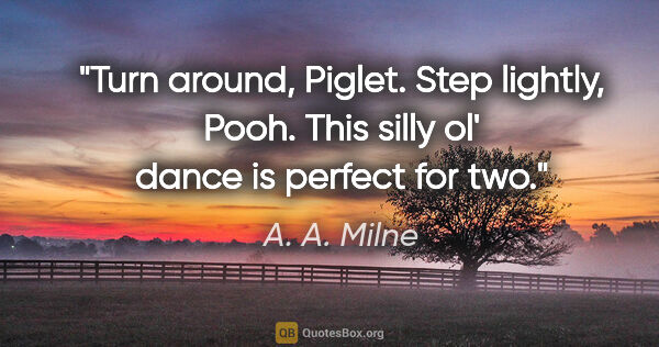 "A. A. Milne quote: ""Turn around, Piglet. Step lightly, Pooh. This silly ol' dance..."""