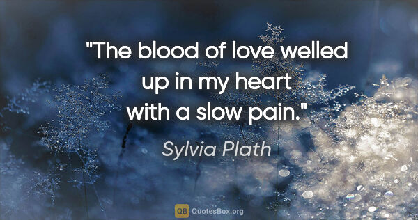 "Sylvia Plath quote: ""The blood of love welled up in my heart with a slow pain."""