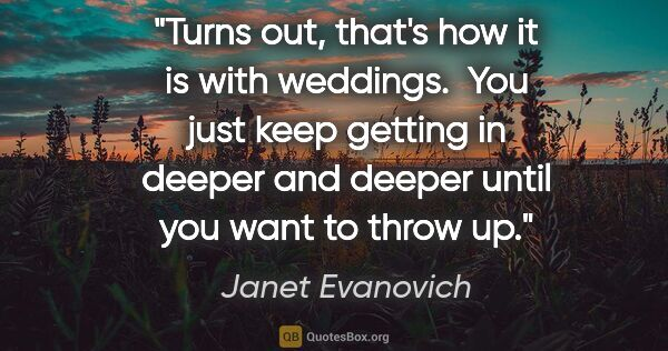 "Janet Evanovich quote: ""Turns out, that's how it is with weddings.  You just keep..."""