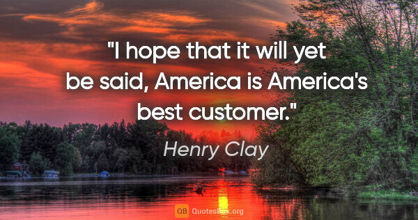 "Henry Clay quote: ""I hope that it will yet be said, America is America's best..."""