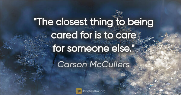 "Carson McCullers quote: ""The closest thing to being cared for is to care for someone else."""