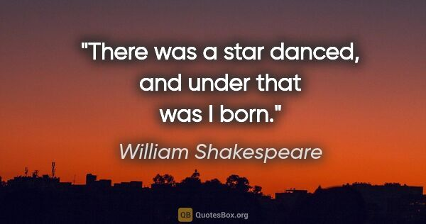"William Shakespeare quote: ""There was a star danced, and under that was I born."""