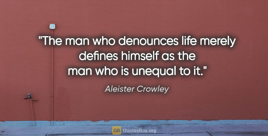 "Aleister Crowley quote: ""The man who denounces life merely defines himself as the man..."""