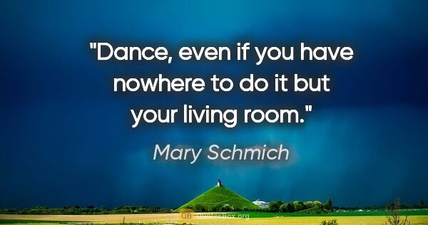"Mary Schmich quote: ""Dance, even if you have nowhere to do it but your living room."""