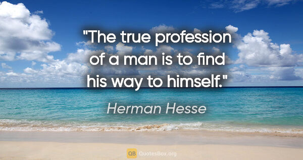 "Herman Hesse quote: ""The true profession of a man is to find his way to himself."""