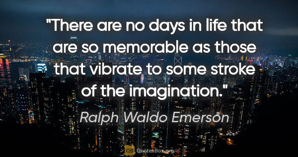 "Ralph Waldo Emerson quote: ""There are no days in life that are so memorable as those that..."""