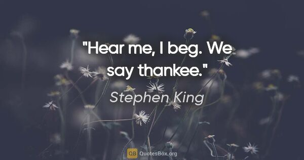 "Stephen King quote: ""Hear me, I beg. We say thankee."""