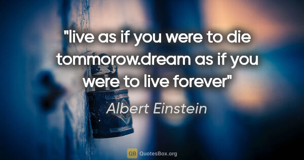 "Albert Einstein quote: ""live as if you were to die tommorow.dream as if you were to..."""