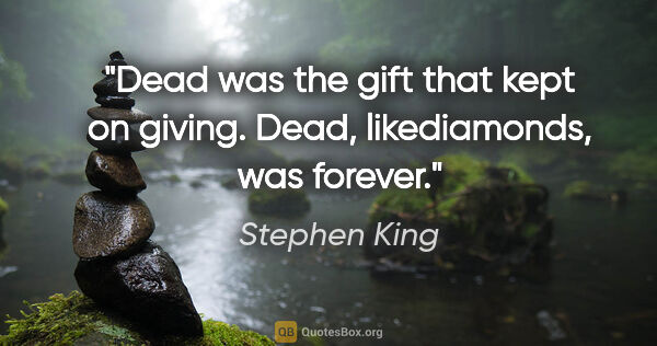 "Stephen King quote: ""Dead was the gift that kept on giving. Dead, likediamonds, was..."""