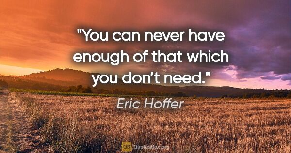 "Eric Hoffer quote: ""You can never have enough of that which you don't need."""