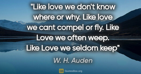 "W. H. Auden quote: ""Like love we don't know where or why. Like love we cant compel..."""