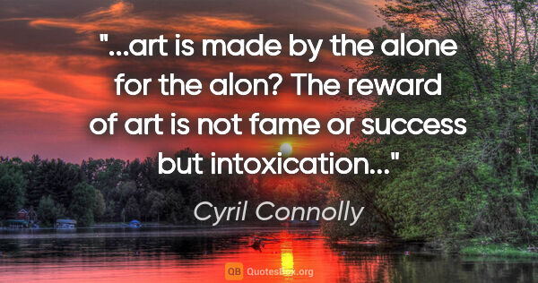 "Cyril Connolly quote: ""art is made by the alone for the alon? The reward of art is..."""