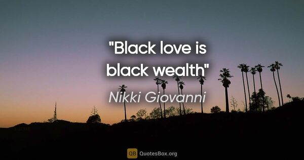 "Nikki Giovanni quote: ""Black love is black wealth"""
