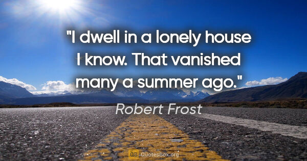 "Robert Frost quote: ""I dwell in a lonely house I know. That vanished many a summer..."""