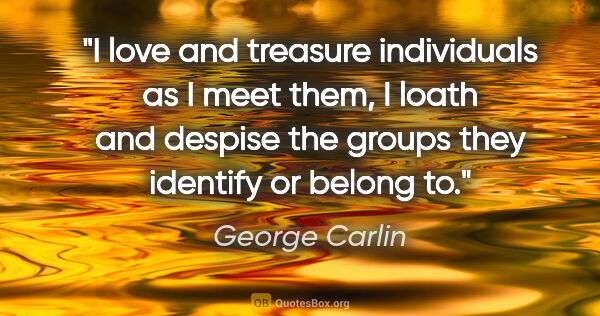 "George Carlin quote: ""I love and treasure individuals as I meet them, I loath and..."""