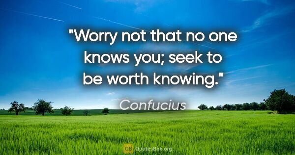"Confucius quote: ""Worry not that no one knows you; seek to be worth knowing."""