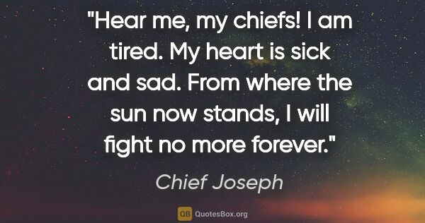 "Chief Joseph quote: ""Hear me, my chiefs! I am tired. My heart is sick and sad. From..."""
