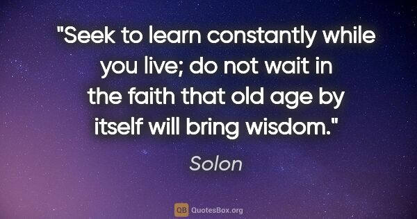 "Solon quote: ""Seek to learn constantly while you live; do not wait in the..."""