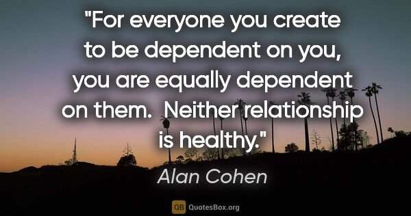 "Alan Cohen quote: ""For everyone you create to be dependent on you, you are..."""
