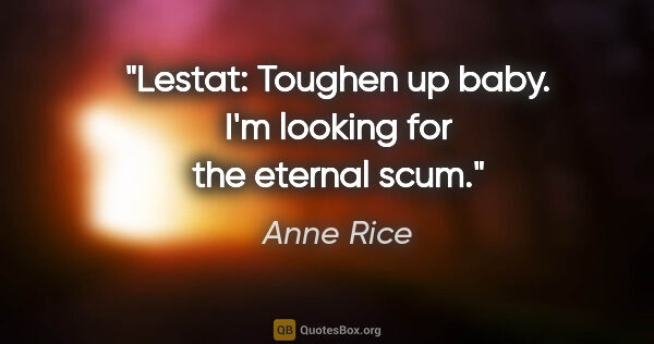 "Anne Rice quote: ""Lestat: Toughen up baby. I'm looking for the eternal scum."""