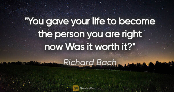 "Richard Bach quote: ""You gave your life to become the person you are right now Was..."""