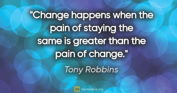 "Tony Robbins quote: ""Change happens when the pain of staying the same is greater..."""
