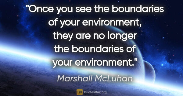 "Marshall McLuhan quote: ""Once you see the boundaries of your environment, they are no..."""