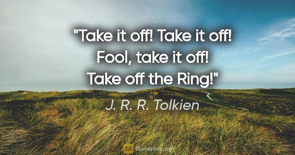 "J. R. R. Tolkien quote: ""Take it off! Take it off! Fool, take it off! Take off the Ring!"""