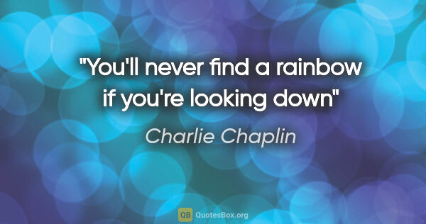 "Charlie Chaplin quote: ""You'll never find a rainbow if you're looking down"""