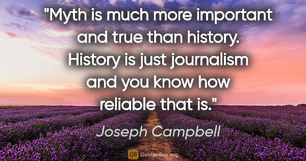 "Joseph Campbell quote: ""Myth is much more important and true than history. History is..."""